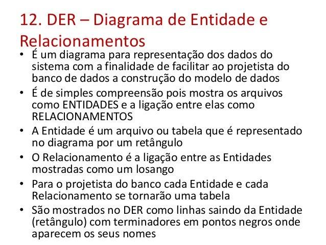 12. DER – Diagrama de Entidade e Relacionamentos  • É um diagrama para representação dos dados do sistema com a finalidade...