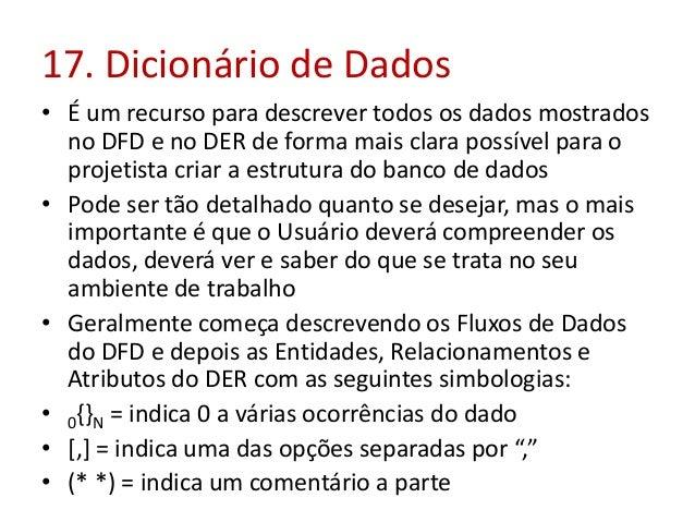 17. Dicionário de Dados • É um recurso para descrever todos os dados mostrados no DFD e no DER de forma mais clara possíve...