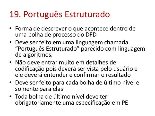 19. Português Estruturado • Forma de descrever o que acontece dentro de uma bolha de processo do DFD • Deve ser feito em u...