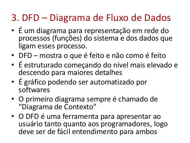 3. DFD – Diagrama de Fluxo de Dados • É um diagrama para representação em rede do processos (funções) do sistema e dos dad...