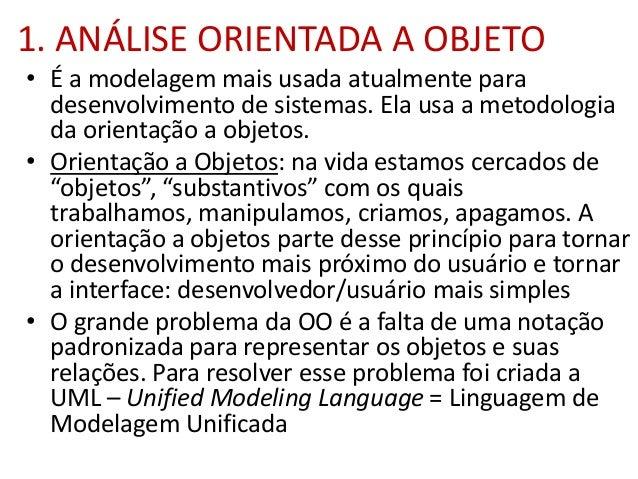 1. ANÁLISE ORIENTADA A OBJETO • É a modelagem mais usada atualmente para desenvolvimento de sistemas. Ela usa a metodologi...