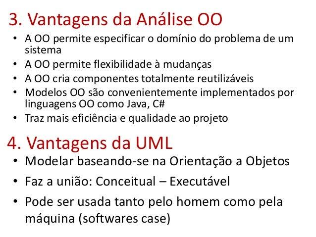3. Vantagens da Análise OO • A OO permite especificar o domínio do problema de um sistema • A OO permite flexibilidade à m...