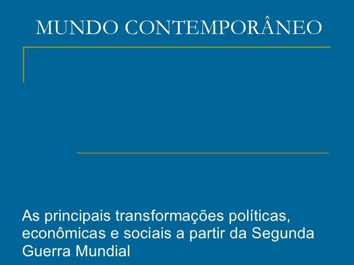 MUNDO CONTEMPORÂNEO As principais transformações políticas, econômicas e sociais a partir da Segunda Guerra Mundial