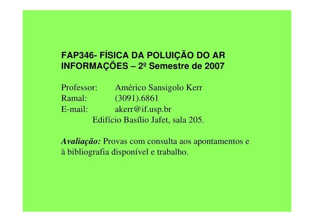 FAP346- FÍSICA DA POLUIÇÃO DO AR INFORMAÇÕES – 2º Semestre de 2007  Professor:    Américo Sansigolo Kerr Ramal:        (30...