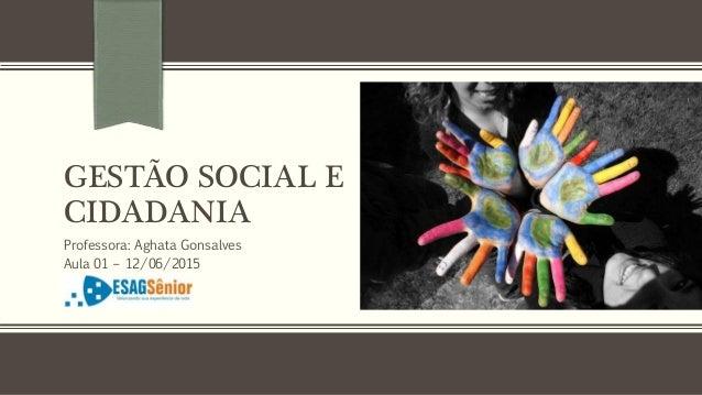 GESTÃO SOCIAL E CIDADANIA Professora: Aghata Gonsalves Aula 01 – 12/06/2015