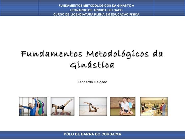 FUNDAMENTOS METODOLÓGICOS DA GINÁSTICA              LEONARDO DE ARRUDA DELGADO      CURSO DE LICENCIATURA PLENA EM EDUCAÇÃ...