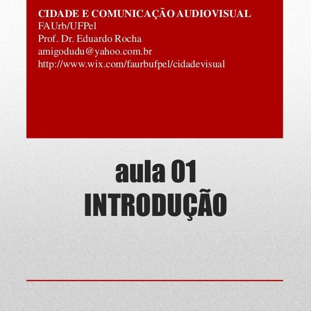 CIDADE E COMUNICAÇÃO AUDIOVISUALFAUrb/UFPelProf. Dr. Eduardo Rochaamigodudu@yahoo.com.brhttp://www.wix.com/faurbufpel/cida...