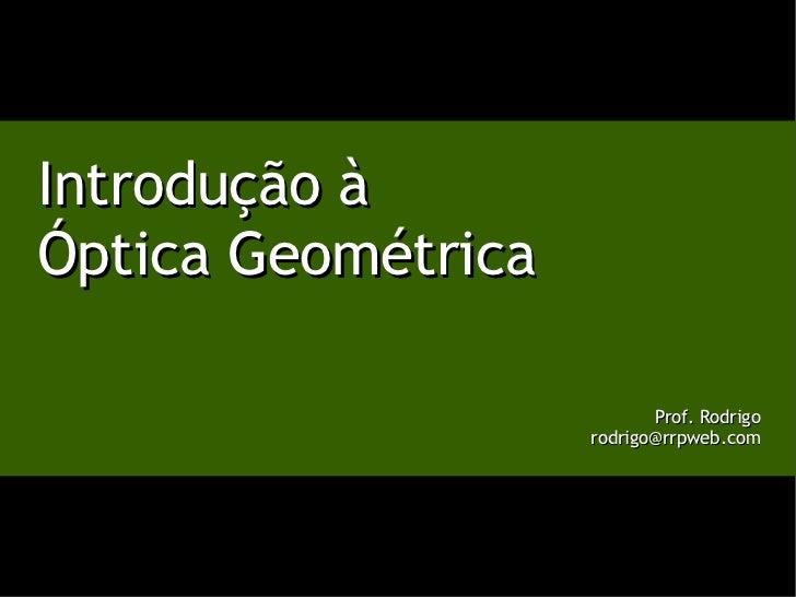 Introdução à Óptica Geométrica Prof. Rodrigo [email_address]