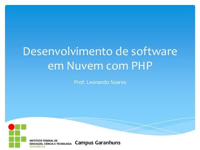 Desenvolvimento de software    em Nuvem com PHP        Prof. Leonardo Soares         Campus Garanhuns