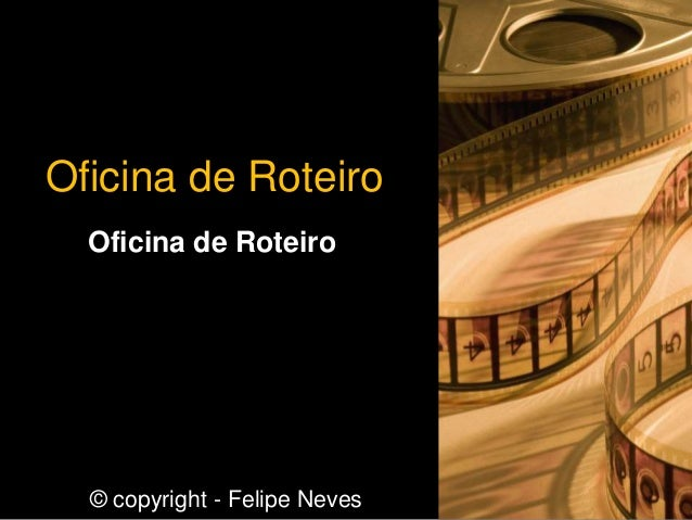 Oficina de Roteiro Oficina de Roteiro © copyright - Felipe Neves