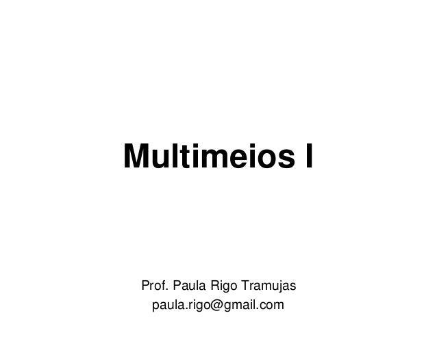 Multimeios I Prof. Paula Rigo Tramujas   paula.rigo@gmail.com