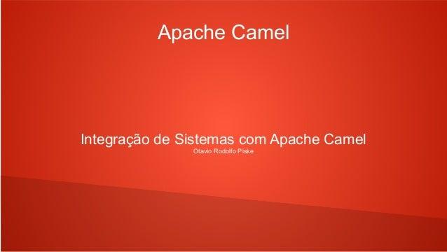 Apache Camel Integração de Sistemas com Apache Camel Otavio Rodolfo Piske