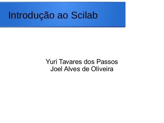 Introdução ao Scilab Yuri Tavares dos Passos Joel Alves de Oliveira