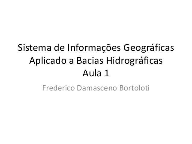 Sistema de Informações Geográficas Aplicado a Bacias Hidrográficas Aula 1 Frederico Damasceno Bortoloti
