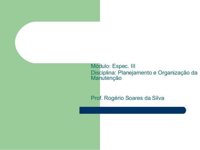 Módulo: Espec. III Disciplina: Planejamento e Organização da Manutenção Prof. Rogério Soares da Silva