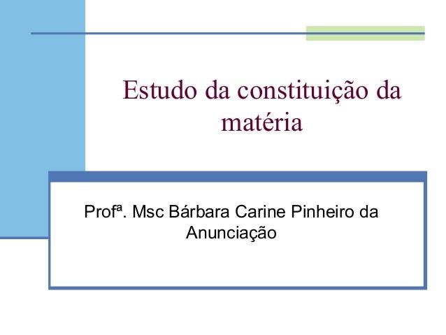 Estudo da constituição da matéria Profª. Msc Bárbara Carine Pinheiro da Anunciação