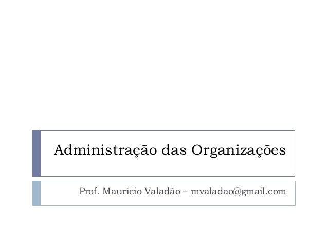 Administração das Organizações  Prof. Maurício Valadão – mvaladao@gmail.com
