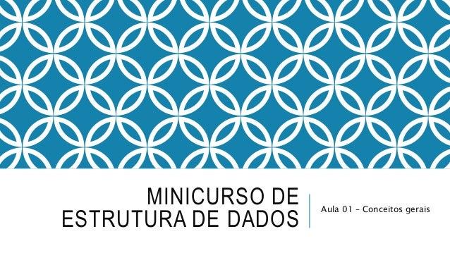 MINICURSO DE  ESTRUTURA DE DADOS  Aula 01 – Conceitos gerais