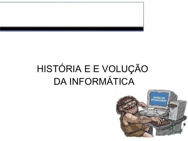 HISTÓRIA E E VOLUÇÃO DA INFORMÁTICA