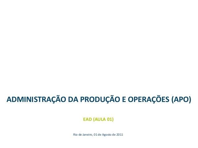 ADMINISTRAÇÃO DA PRODUÇÃO E OPERAÇÕES (APO) EAD (AULA 01) Rio de Janeiro, 01 de Agosto de 2011