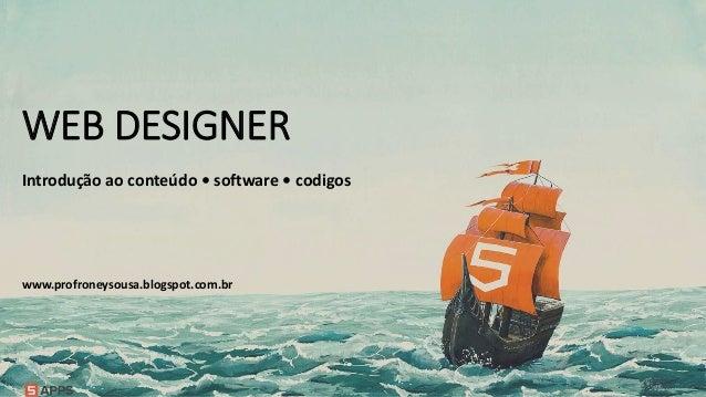www.profroneysousa.blogspot.com.br WEB DESIGNER Introdução ao conteúdo • software • codigos