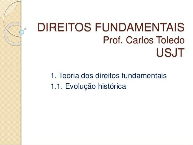 DIREITOS FUNDAMENTAIS Prof. Carlos Toledo USJT 1. Teoria dos direitos fundamentais 1.1. Evolução histórica