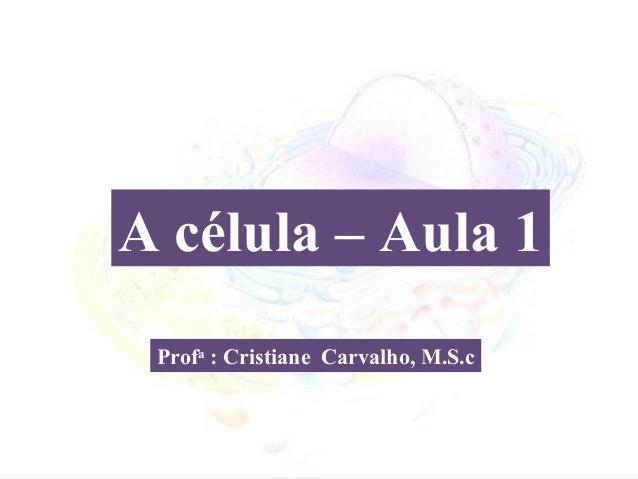 A célula – Aula 1 Profa : Cristiane Carvalho, M.S.c