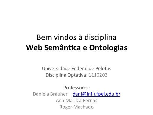 Bem  vindos  à  disciplina     Web  Semân)ca  e  Ontologias   Universidade  Federal  de  Pelotas...