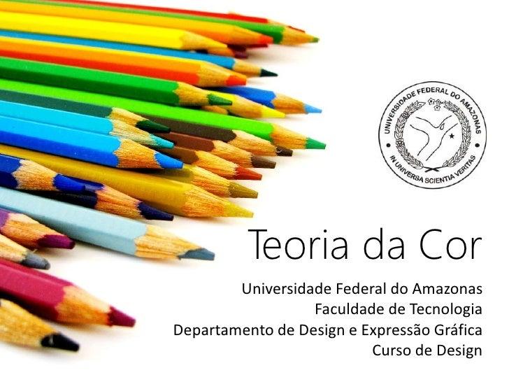 Teoria da Cor        Universidade Federal do Amazonas                  Faculdade de TecnologiaDepartamento de Design e Exp...