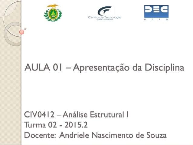 CIV0412 – Análise Estrutural I Turma 02 - 2015.2 Docente: Andriele Nascimento de Souza AULA 01 – Apresentação da Disciplina