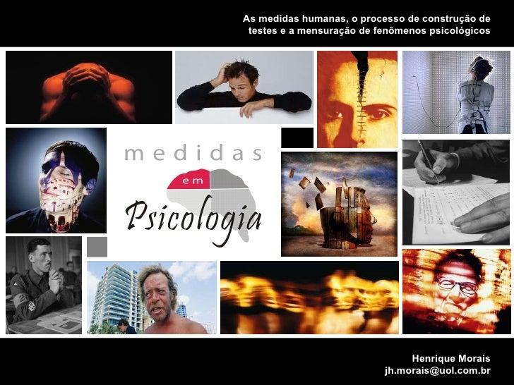 MENSURANDO  CONSTRUTOS  PSICOLGICOS Henrique Morais [email_address] As medidas humanas, o processo de construção de testes...