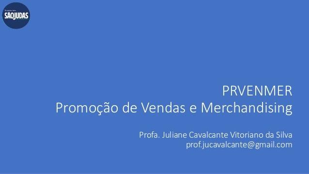 PRVENMER Promoção de Vendas e Merchandising Profa. Juliane Cavalcante Vitoriano da Silva prof.jucavalcante@gmail.com