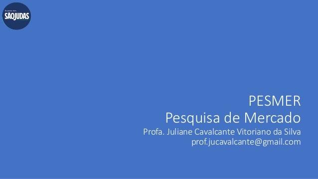 PESMER Pesquisa de Mercado Profa. Juliane Cavalcante Vitoriano da Silva prof.jucavalcante@gmail.com