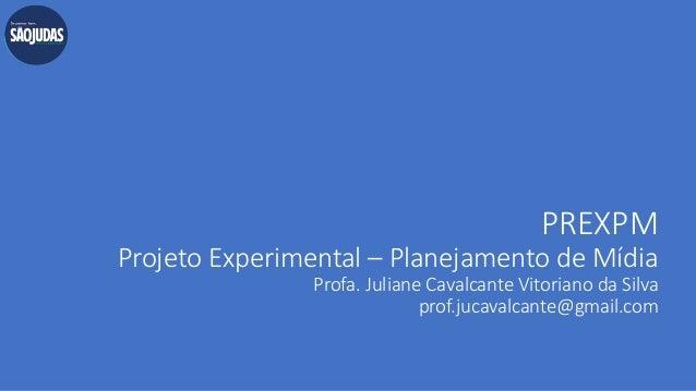PREXPM Projeto Experimental – Planejamento de Mídia Profa. Juliane Cavalcante Vitoriano da Silva prof.jucavalcante@gmail.c...
