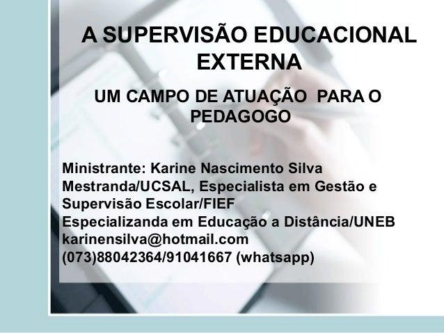 A SUPERVISÃO EDUCACIONAL EXTERNA UM CAMPO DE ATUAÇÃO PARA O PEDAGOGO Ministrante: Karine Nascimento Silva Mestranda/UCSAL,...