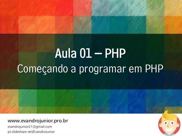 Aula 01 – PHP Começando a programar em PHP www.evandrojunior.pro.br evandrojunior21@gmail.com pt.slideshare.net/EvandroJun...