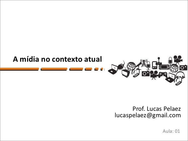 A mídia no contexto atual                                  Prof. Lucas Pelaez                            lucaspelaez@gmail...