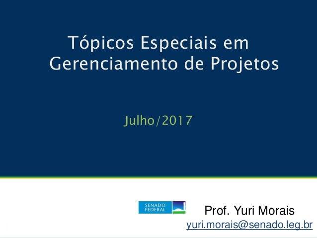Tópicos Especiais em Gerenciamento de Projetos Julho/2017 Prof. Yuri Morais yuri.morais@senado.leg.br