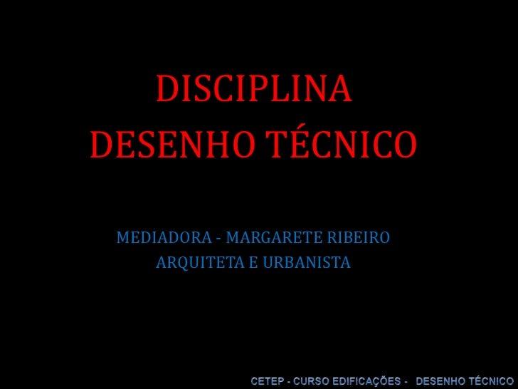 DISCIPLINA <br />DESENHO TÉCNICO<br />MEDIADORA - MARGARETE RIBEIRO <br />ARQUITETA E URBANISTA <br />