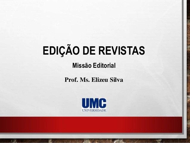 EDIÇÃO DE REVISTAS Missão Editorial Prof. Ms. Elizeu Silva