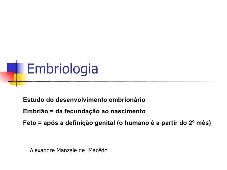 Embriologia Estudo do desenvolvimento embrionário Embrião = da fecundação ao nascimento Feto = após a definição genital (o...
