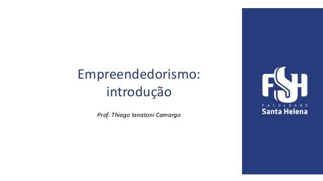 Empreendedorismo: introdução Prof. Thiago Ianatoni Camargo