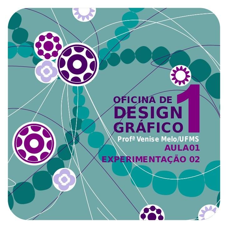 OFICINA DE  DESIGN  GRÁFICO  Profª Venise Melo/UFMS           AULA01EXPERIMENTAÇÃO 02