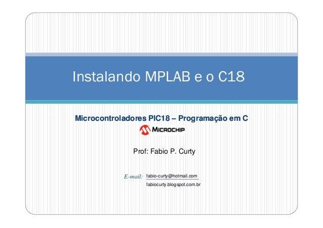 Instalando MPLAB e o C18 Microcontroladores PIC18 – Programação em C  Prof: Fabio P. Curty  E-mail:  fabio-curty@hotmail.c...