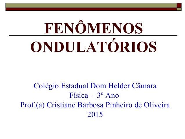 FENÔMENOS ONDULATÓRIOS Colégio Estadual Dom Helder Câmara Física - 3º Ano Prof.(a) Cristiane Barbosa Pinheiro de Oliveira ...