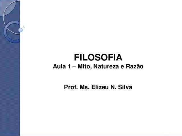 FILOSOFIAAula 1 – Mito, Natureza e Razão   Prof. Ms. Elizeu N. Silva