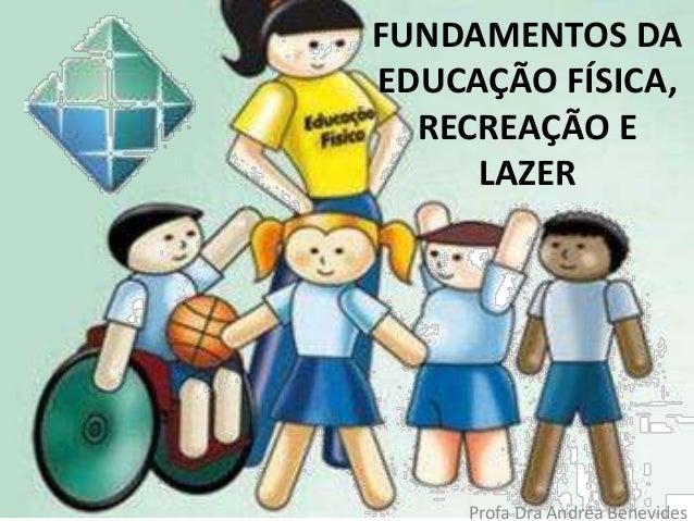 FUNDAMENTOS DA EDUCAÇÃO FÍSICA, RECREAÇÃO E LAZER Profa Dra Andréa Benevides