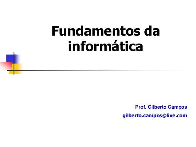Fundamentos da informática Prof. Gilberto Campos gilberto.campos@live.com