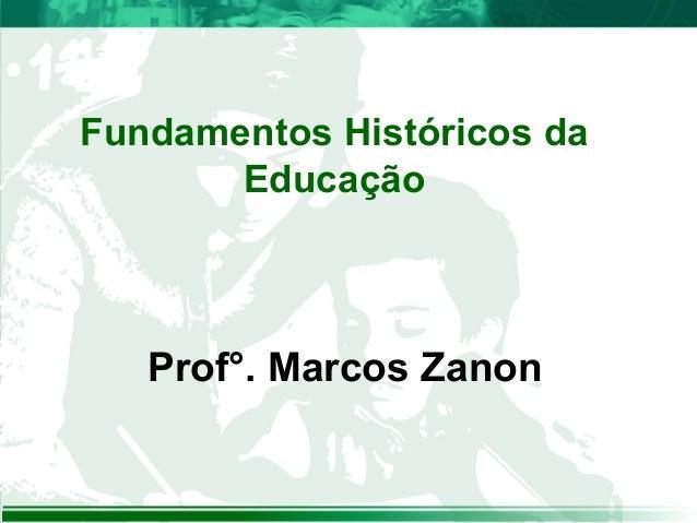 Fundamentos Históricos da Educação Prof°. Marcos Zanon