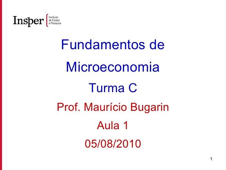 Fundamentos de Microeconomia Turma C Prof. Maurício Bugarin Aula 1 05/08/2010